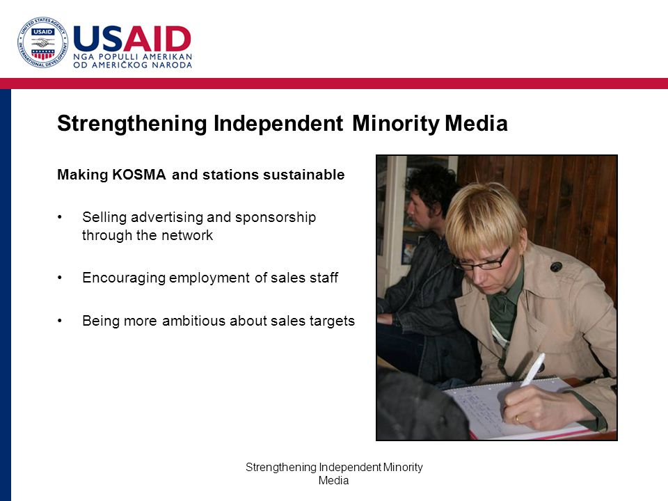 Strengthening Independent Minority Media Making KOSMA and stations sustainable Selling advertising and sponsorship through the network Encouraging employment of sales staff Being more ambitious about sales targets