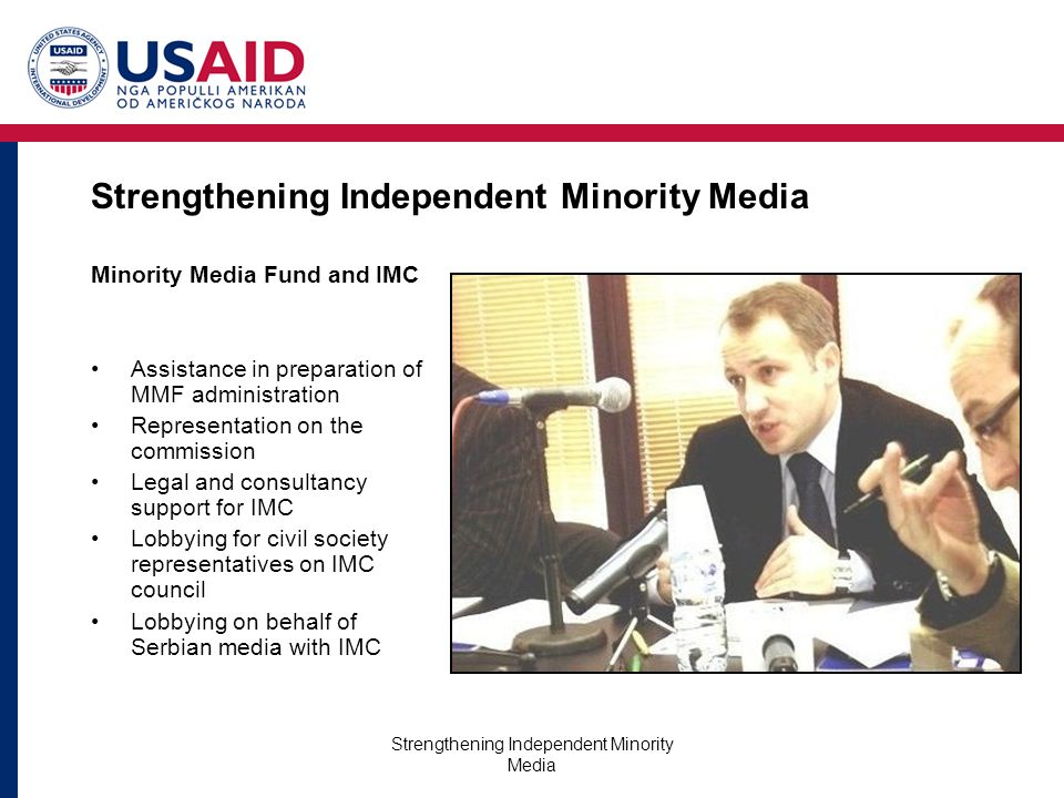 Strengthening Independent Minority Media Minority Media Fund and IMC Assistance in preparation of MMF administration Representation on the commission Legal and consultancy support for IMC Lobbying for civil society representatives on IMC council Lobbying on behalf of Serbian media with IMC
