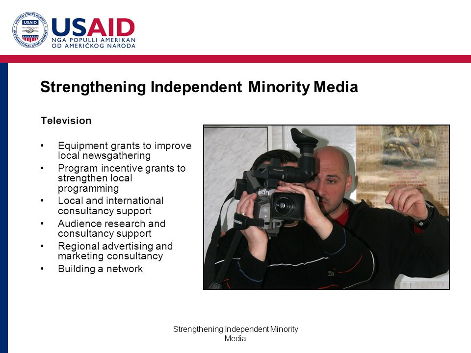 Strengthening Independent Minority Media Television Equipment grants to improve local newsgathering Program incentive grants to strengthen local programming Local and international consultancy support Audience research and consultancy support Regional advertising and marketing consultancy Building a network