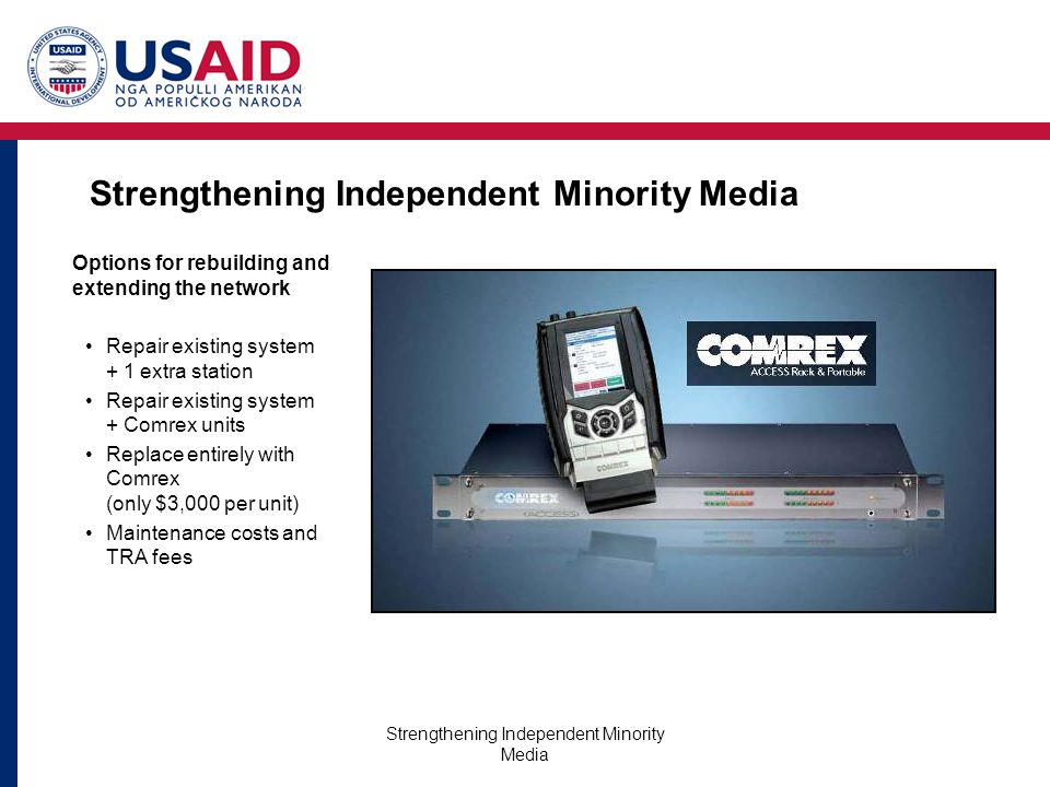 Strengthening Independent Minority Media Options for rebuilding and extending the network Repair existing system + 1 extra station Repair existing system + Comrex units Replace entirely with Comrex (only $3,000 per unit) Maintenance costs and TRA fees