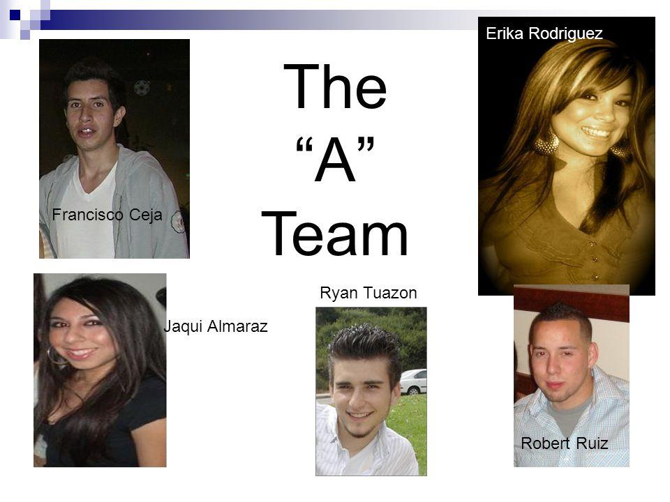 Francisco Ceja Erika Rodriguez Jaqui Almaraz Ryan Tuazon Robert Ruiz The A Team