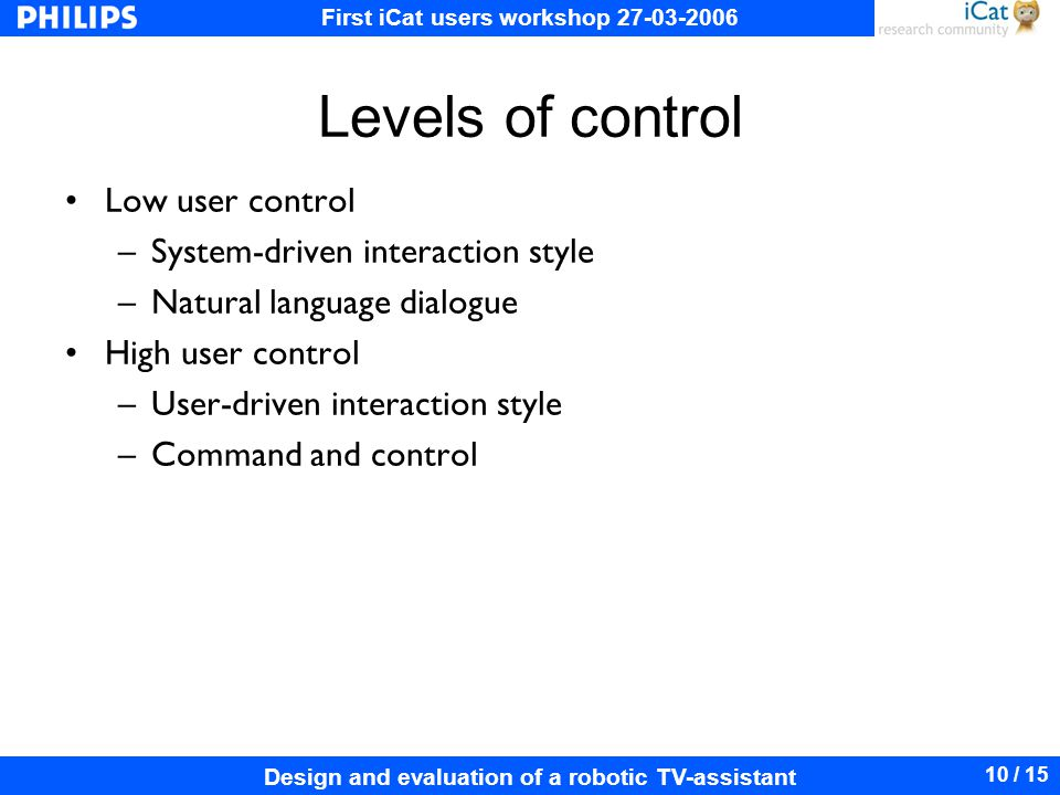 First iCat users workshop 27-03-2006 Design and evaluation of a robotic TV-assistant 10 / 15 Levels of control Low user control –System-driven interaction style –Natural language dialogue High user control –User-driven interaction style –Command and control