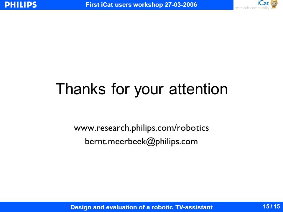 First iCat users workshop 27-03-2006 Design and evaluation of a robotic TV-assistant 15 / 15 Thanks for your attention www.research.philips.com/robotics bernt.meerbeek@philips.com