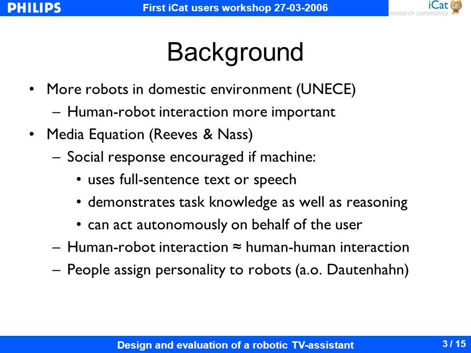 First iCat users workshop 27-03-2006 Design and evaluation of a robotic TV-assistant 3 / 15 Background More robots in domestic environment (UNECE) –Human-robot interaction more important Media Equation (Reeves & Nass) –Social response encouraged if machine: uses full-sentence text or speech demonstrates task knowledge as well as reasoning can act autonomously on behalf of the user –Human-robot interaction human-human interaction –People assign personality to robots (a.o.