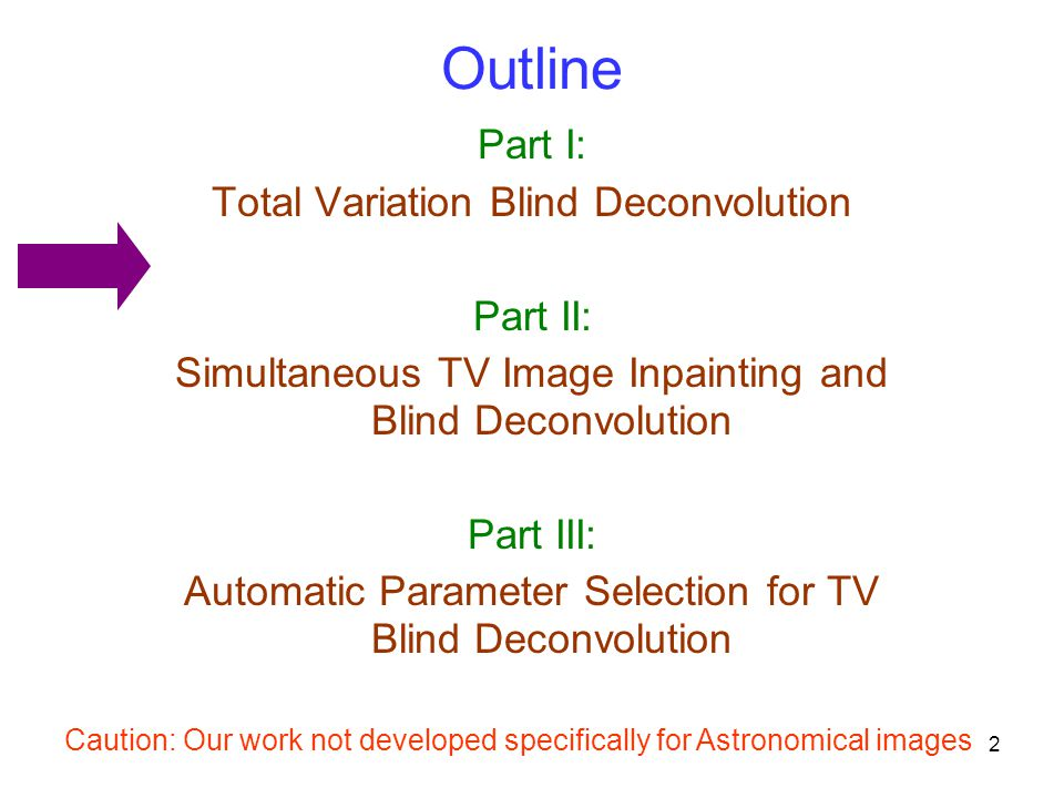 2 Outline Part I: Total Variation Blind Deconvolution Part II: Simultaneous TV Image Inpainting and Blind Deconvolution Part III: Automatic Parameter