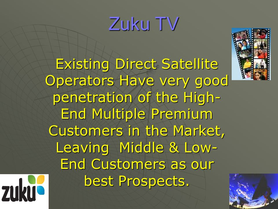 Zuku TV Existing Direct Satellite Operators Have very good penetration of the High- End Multiple Premium Customers in the Market, Leaving Middle & Low- End Customers as our best Prospects.
