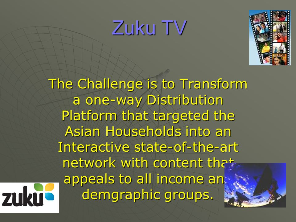 Zuku TV The Challenge is to Transform a one-way Distribution Platform that targeted the Asian Households into an Interactive state-of-the-art network with content that appeals to all income and demgraphic groups.
