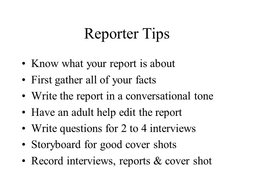 Reporter Tips Know what your report is about First gather all of your facts Write the report in a conversational tone Have an adult help edit the report Write questions for 2 to 4 interviews Storyboard for good cover shots Record interviews, reports & cover shot