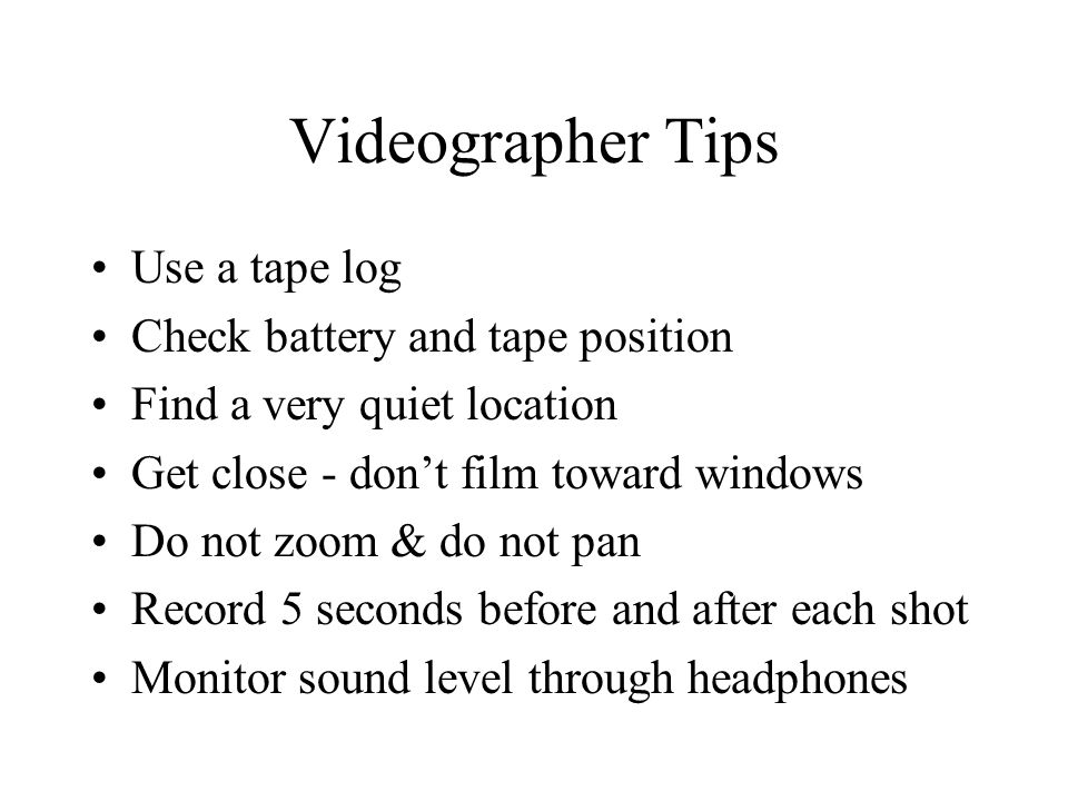 Videographer Tips Use a tape log Check battery and tape position Find a very quiet location Get close - dont film toward windows Do not zoom & do not pan Record 5 seconds before and after each shot Monitor sound level through headphones