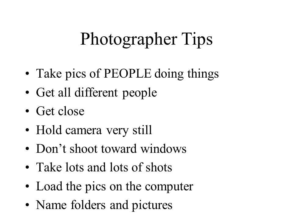 Photographer Tips Take pics of PEOPLE doing things Get all different people Get close Hold camera very still Dont shoot toward windows Take lots and lots of shots Load the pics on the computer Name folders and pictures
