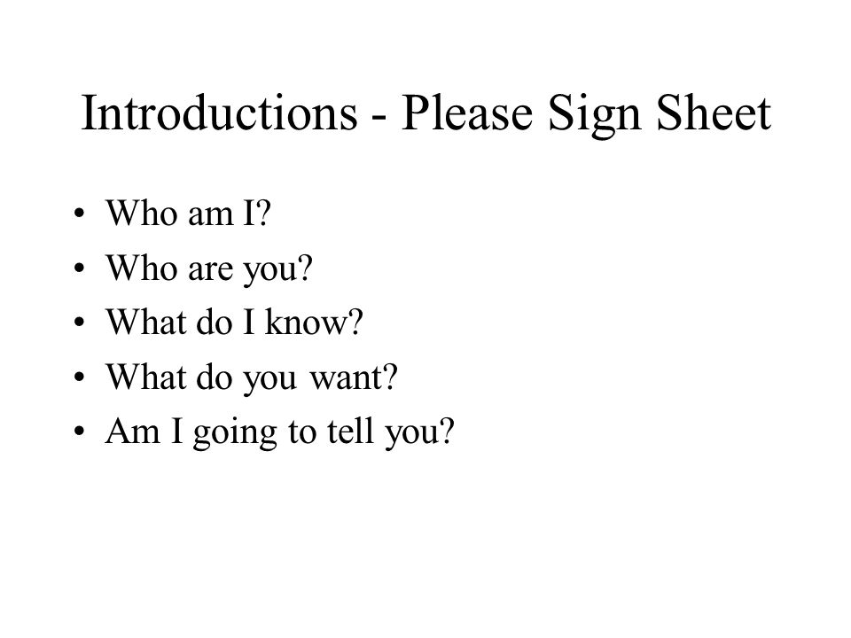 Introductions - Please Sign Sheet Who am I. Who are you.