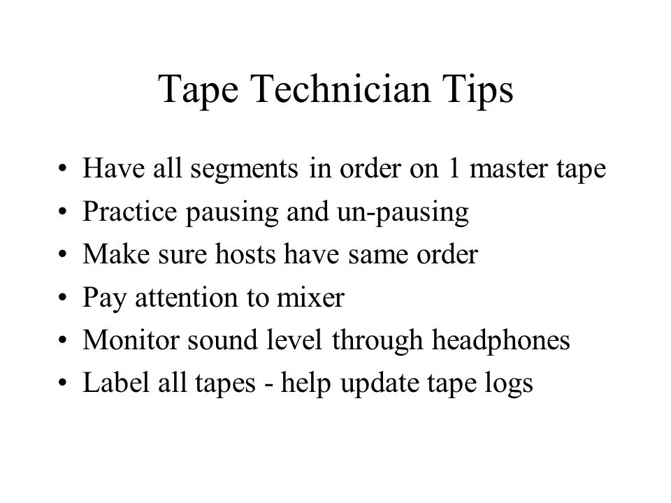 Tape Technician Tips Have all segments in order on 1 master tape Practice pausing and un-pausing Make sure hosts have same order Pay attention to mixer Monitor sound level through headphones Label all tapes - help update tape logs