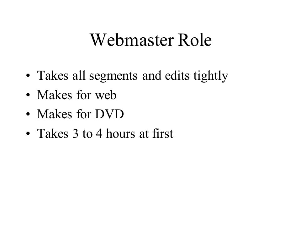 Webmaster Role Takes all segments and edits tightly Makes for web Makes for DVD Takes 3 to 4 hours at first