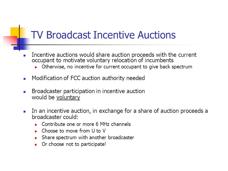 TV Broadcast Incentive Auctions Incentive auctions would share auction proceeds with the current occupant to motivate voluntary relocation of incumbents Otherwise, no incentive for current occupant to give back spectrum Modification of FCC auction authority needed Broadcaster participation in incentive auction would be voluntary In an incentive auction, in exchange for a share of auction proceeds a broadcaster could: Contribute one or more 6 MHz channels Choose to move from U to V Share spectrum with another broadcaster Or choose not to participate!
