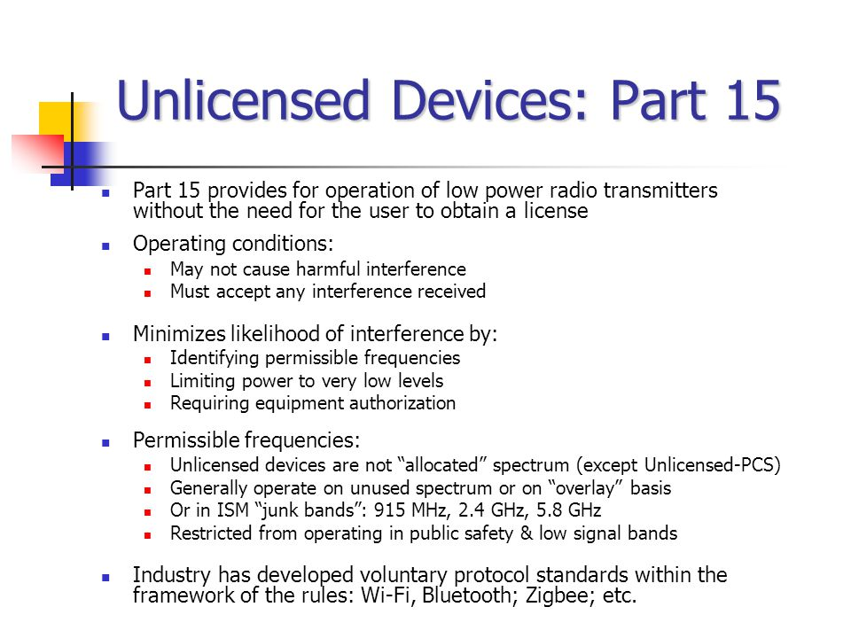 Unlicensed Devices: Part 15 Part 15 provides for operation of low power radio transmitters without the need for the user to obtain a license Operating conditions: May not cause harmful interference Must accept any interference received Minimizes likelihood of interference by: Identifying permissible frequencies Limiting power to very low levels Requiring equipment authorization Permissible frequencies: Unlicensed devices are not allocated spectrum (except Unlicensed-PCS) Generally operate on unused spectrum or on overlay basis Or in ISM junk bands: 915 MHz, 2.4 GHz, 5.8 GHz Restricted from operating in public safety & low signal bands Industry has developed voluntary protocol standards within the framework of the rules: Wi-Fi, Bluetooth; Zigbee; etc.