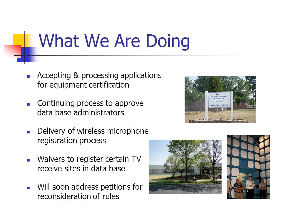 What We Are Doing Accepting & processing applications for equipment certification Continuing process to approve data base administrators Delivery of wireless microphone registration process Waivers to register certain TV receive sites in data base Will soon address petitions for reconsideration of rules