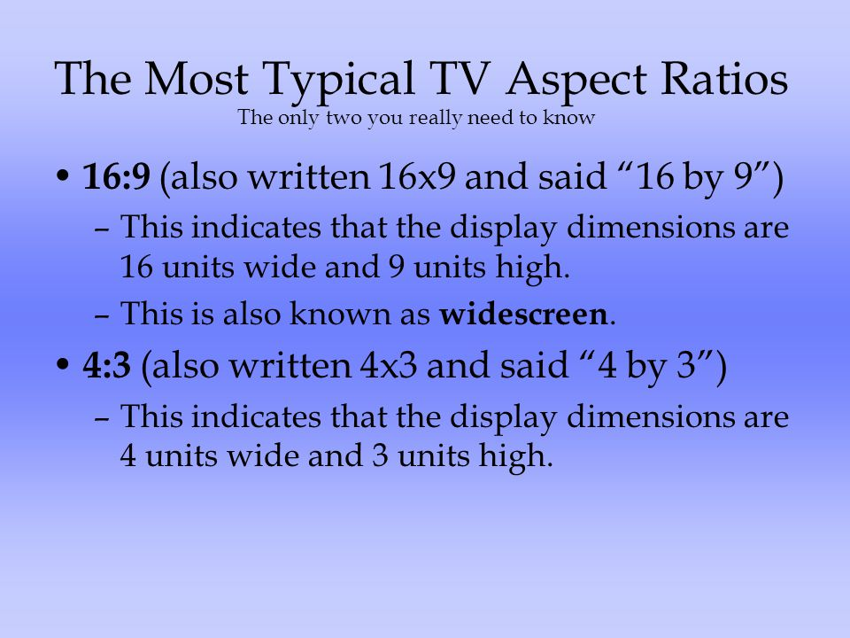 The Most Typical TV Aspect Ratios 16:9 (also written 16x9 and said 16 by 9) –This indicates that the display dimensions are 16 units wide and 9 units high.