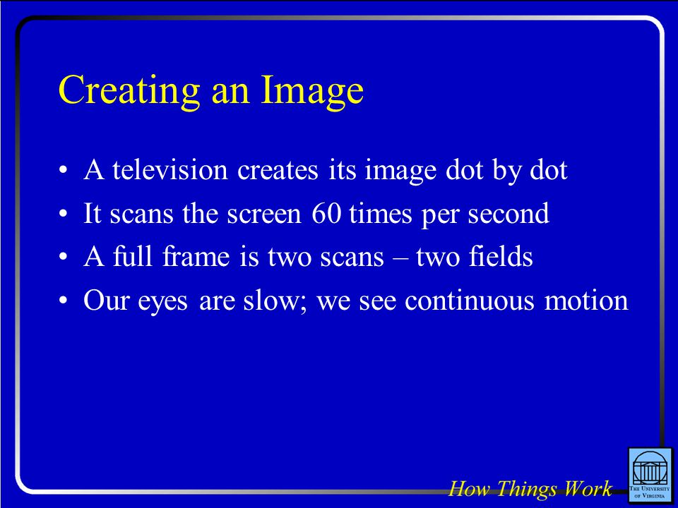 Creating an Image A television creates its image dot by dot It scans the screen 60 times per second A full frame is two scans – two fields Our eyes are slow; we see continuous motion