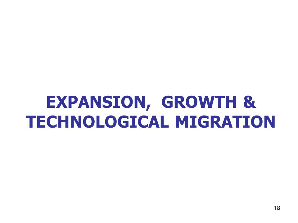 18 EXPANSION, GROWTH & TECHNOLOGICAL MIGRATION