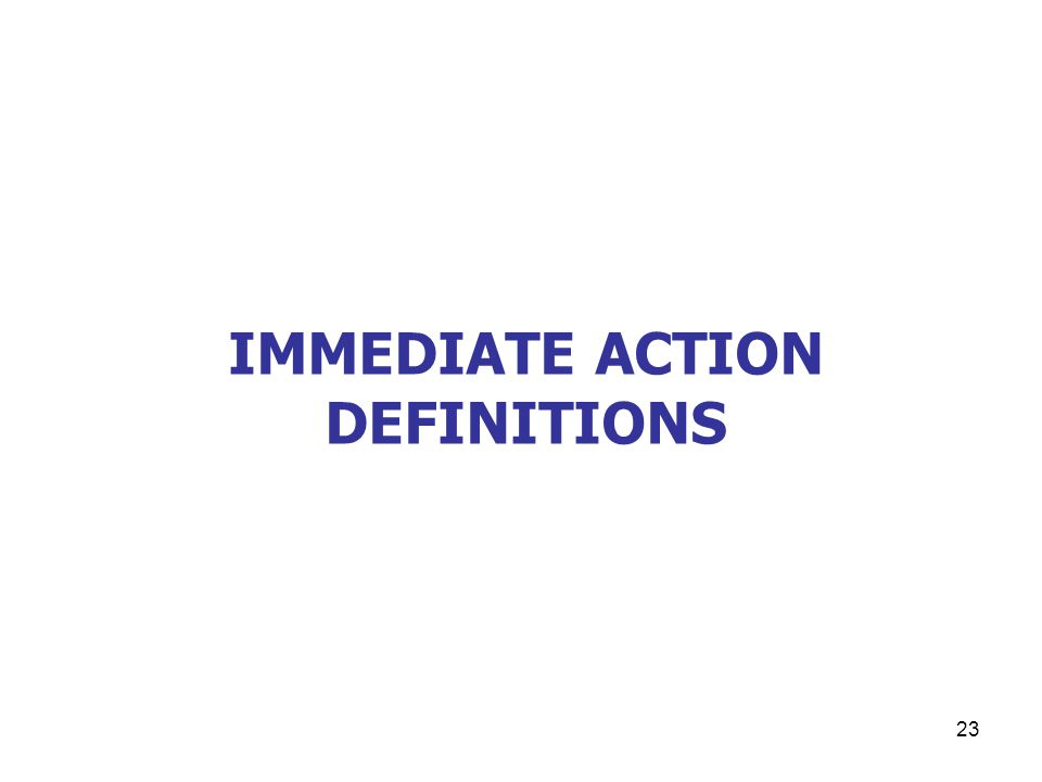 23 IMMEDIATE ACTION DEFINITIONS