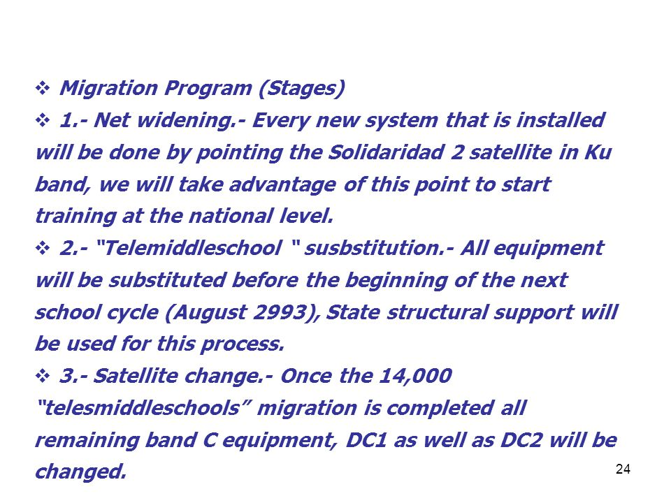 24 Migration Program (Stages) 1.- Net widening.- Every new system that is installed will be done by pointing the Solidaridad 2 satellite in Ku band, we will take advantage of this point to start training at the national level.