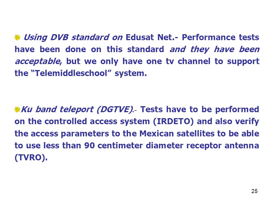 25 Using DVB standard on Edusat Net.- Performance tests have been done on this standard and they have been acceptable, but we only have one tv channel to support the Telemiddleschool system.
