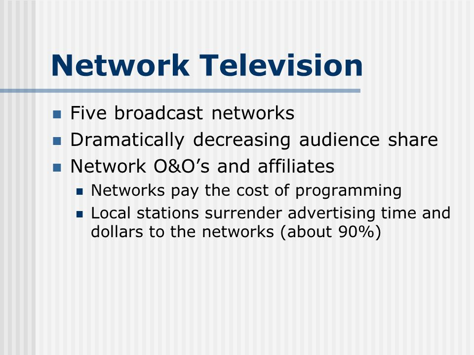 Network Television Five broadcast networks Dramatically decreasing audience share Network O&Os and affiliates Networks pay the cost of programming Local stations surrender advertising time and dollars to the networks (about 90%)