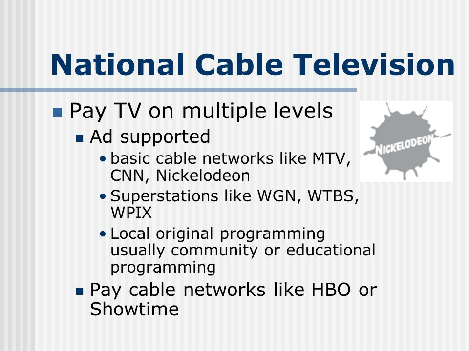 National Cable Television Pay TV on multiple levels Ad supported basic cable networks like MTV, CNN, Nickelodeon Superstations like WGN, WTBS, WPIX Local original programming usually community or educational programming Pay cable networks like HBO or Showtime