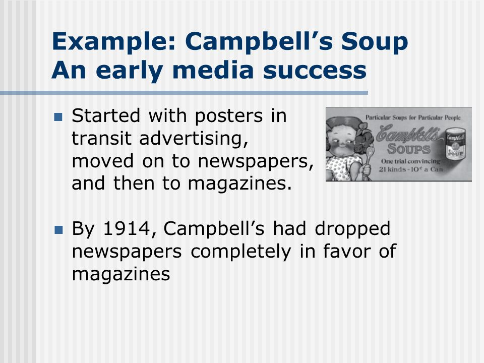 Example: Campbells Soup An early media success Started with posters in transit advertising, moved on to newspapers, and then to magazines.
