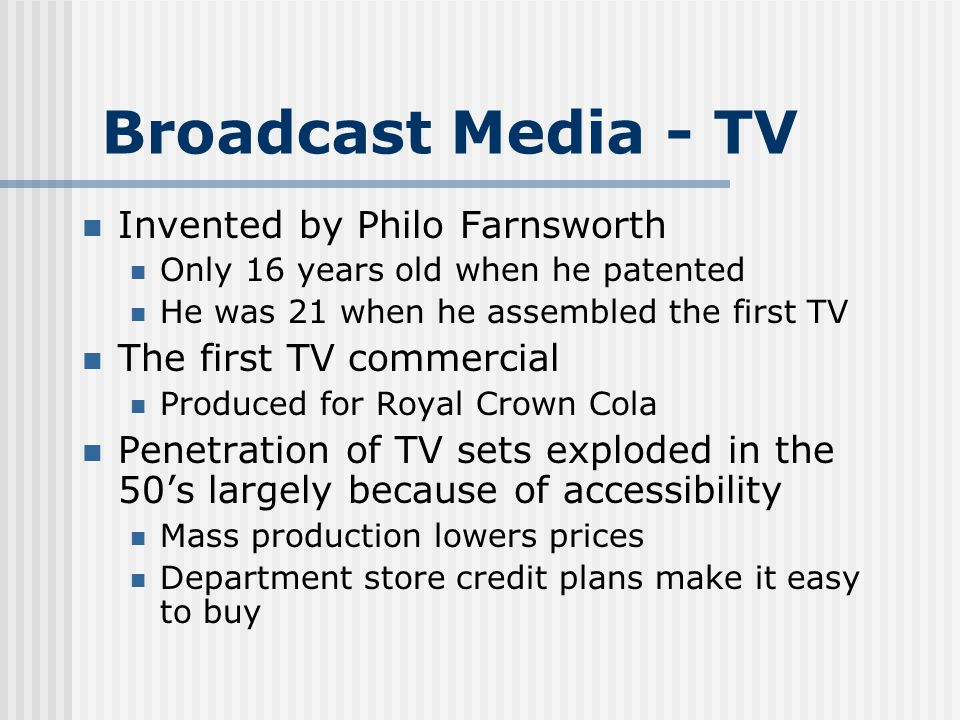 Broadcast Media - TV Invented by Philo Farnsworth Only 16 years old when he patented He was 21 when he assembled the first TV The first TV commercial Produced for Royal Crown Cola Penetration of TV sets exploded in the 50s largely because of accessibility Mass production lowers prices Department store credit plans make it easy to buy