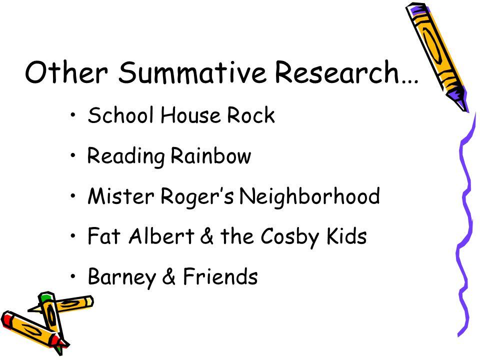 Other Summative Research… School House Rock Reading Rainbow Mister Rogers Neighborhood Fat Albert & the Cosby Kids Barney & Friends