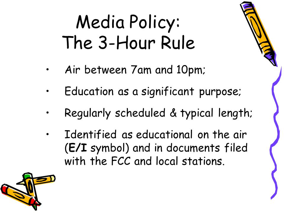 Media Policy: The 3-Hour Rule Air between 7am and 10pm; Education as a significant purpose; Regularly scheduled & typical length; Identified as educat
