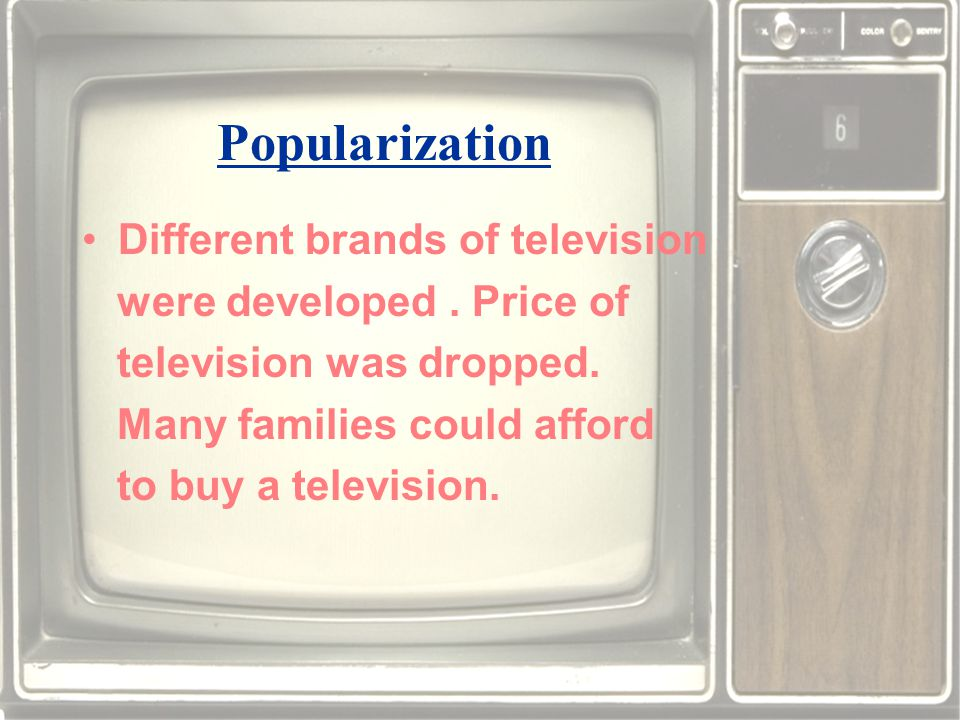 Popularization Different brands of television were developed.
