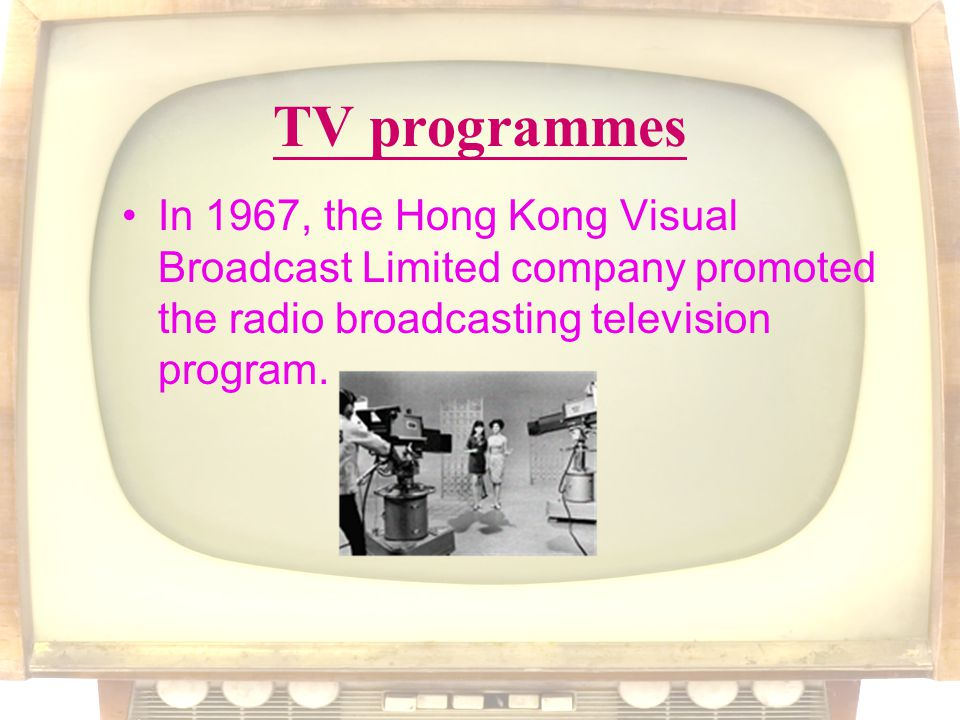 TV programmes In 1967, the Hong Kong Visual Broadcast Limited company promoted the radio broadcasting television program.