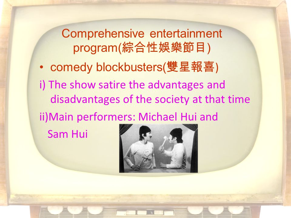 comedy blockbusters( ) i) The show satire the advantages and disadvantages of the society at that time ii)Main performers: Michael Hui and Sam Hui Comprehensive entertainment program( )