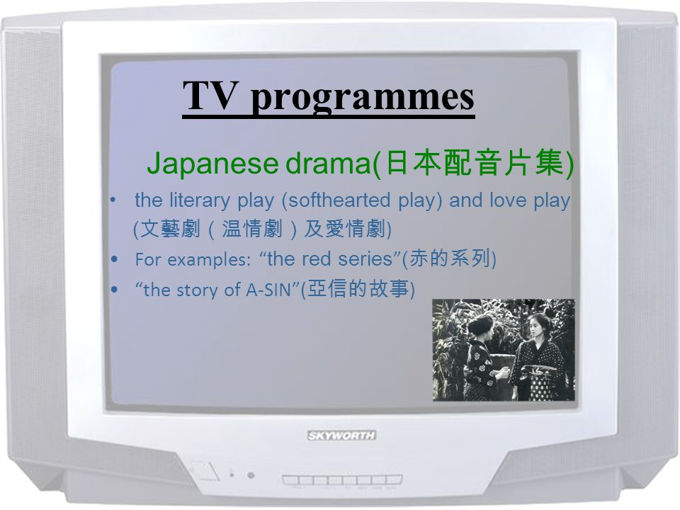 TV programmes Japanese drama( ) the literary play (softhearted play) and love play ( ) For examples: the red series ( ) the story of A-SIN( )