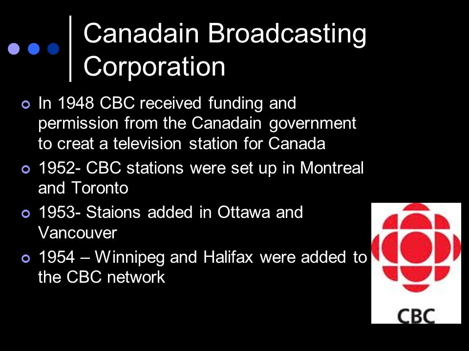 Canadain Broadcasting Corporation In 1948 CBC received funding and permission from the Canadain government to creat a television station for Canada 1952- CBC stations were set up in Montreal and Toronto 1953- Staions added in Ottawa and Vancouver 1954 – Winnipeg and Halifax were added to the CBC network