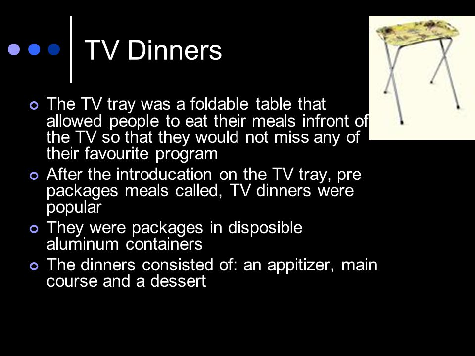 TV Dinners The TV tray was a foldable table that allowed people to eat their meals infront of the TV so that they would not miss any of their favourite program After the introducation on the TV tray, pre packages meals called, TV dinners were popular They were packages in disposible aluminum containers The dinners consisted of: an appitizer, main course and a dessert