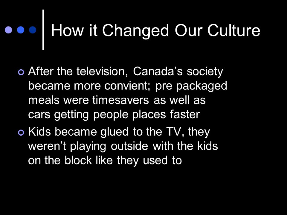 How it Changed Our Culture After the television, Canadas society became more convient; pre packaged meals were timesavers as well as cars getting people places faster Kids became glued to the TV, they werent playing outside with the kids on the block like they used to