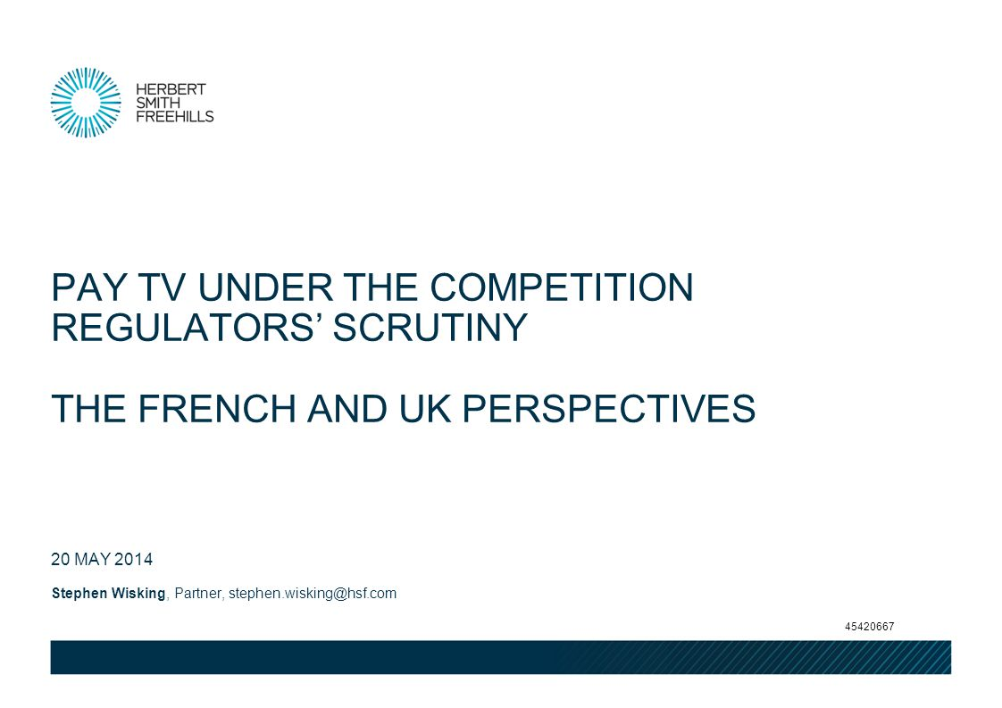 Stephen Wisking, Partner, stephen.wisking@hsf.com 20 MAY 2014 PAY TV UNDER THE COMPETITION REGULATORS SCRUTINY THE FRENCH AND UK PERSPECTIVES 45420667