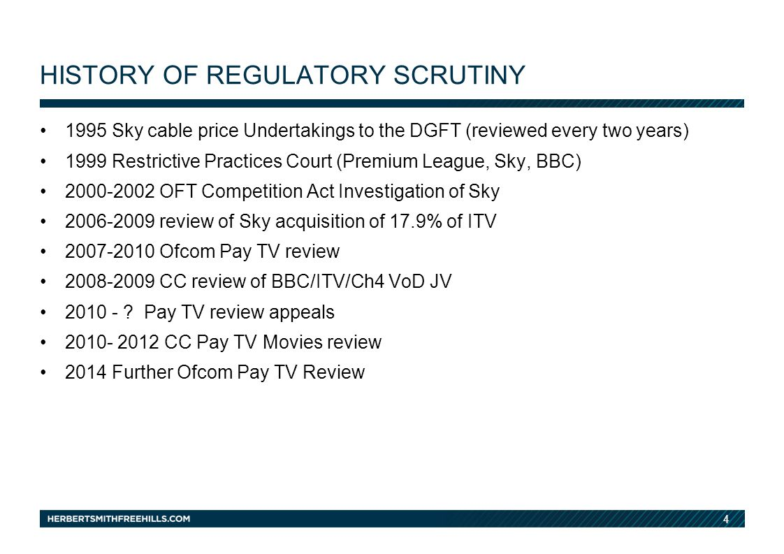 4 HISTORY OF REGULATORY SCRUTINY 1995 Sky cable price Undertakings to the DGFT (reviewed every two years) 1999 Restrictive Practices Court (Premium League, Sky, BBC) 2000-2002 OFT Competition Act Investigation of Sky 2006-2009 review of Sky acquisition of 17.9% of ITV 2007-2010 Ofcom Pay TV review 2008-2009 CC review of BBC/ITV/Ch4 VoD JV 2010 - .