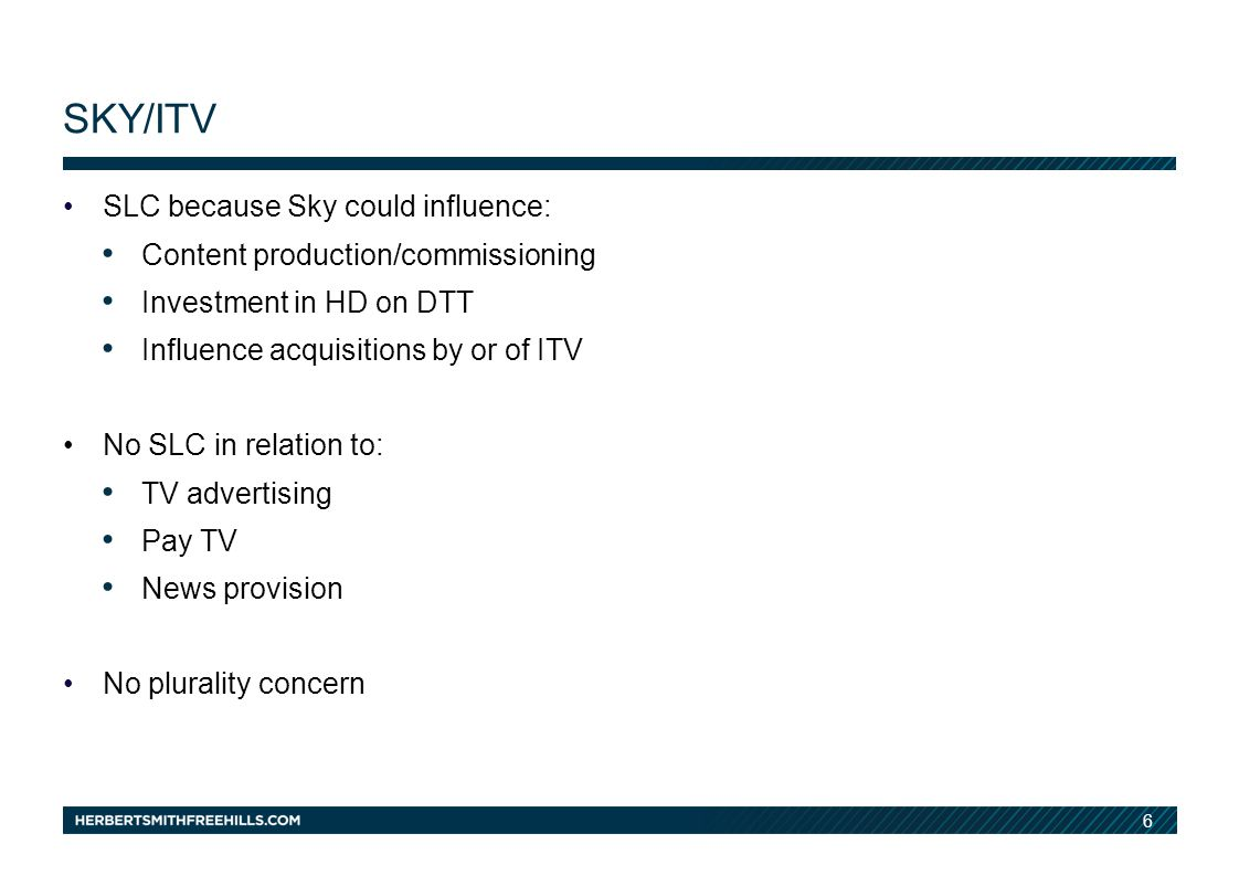 6 SKY/ITV SLC because Sky could influence: Content production/commissioning Investment in HD on DTT Influence acquisitions by or of ITV No SLC in relation to: TV advertising Pay TV News provision No plurality concern