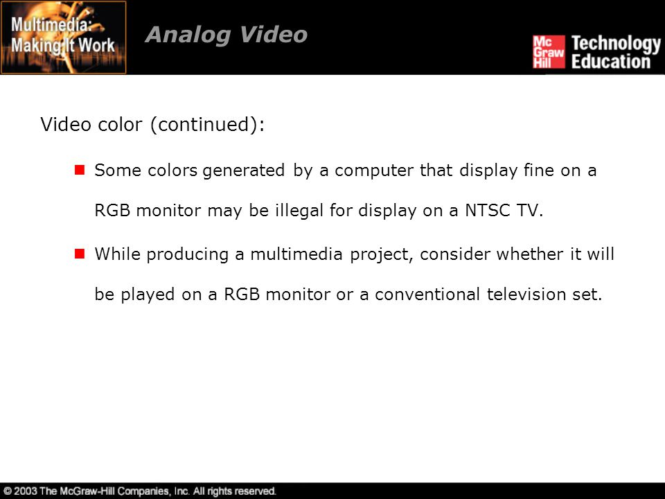 Analog Video Video color (continued): Some colors generated by a computer that display fine on a RGB monitor may be illegal for display on a NTSC TV.