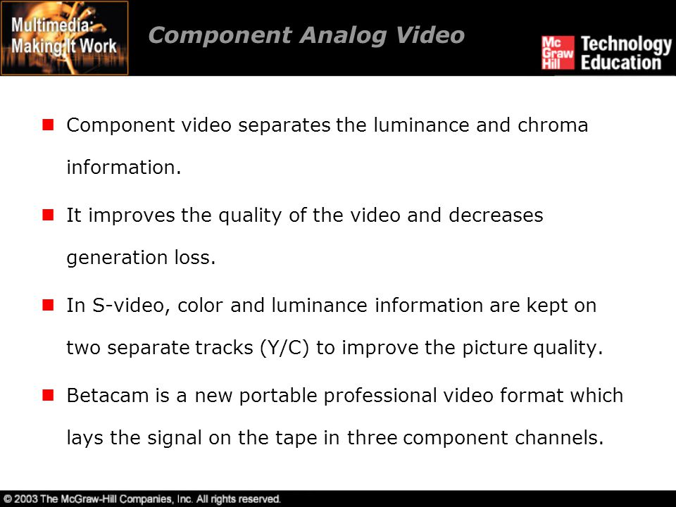Component Analog Video Component video separates the luminance and chroma information. It improves the quality of the video and decreases generation l