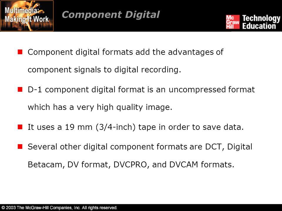 Component Digital Component digital formats add the advantages of component signals to digital recording. D-1 component digital format is an uncompres
