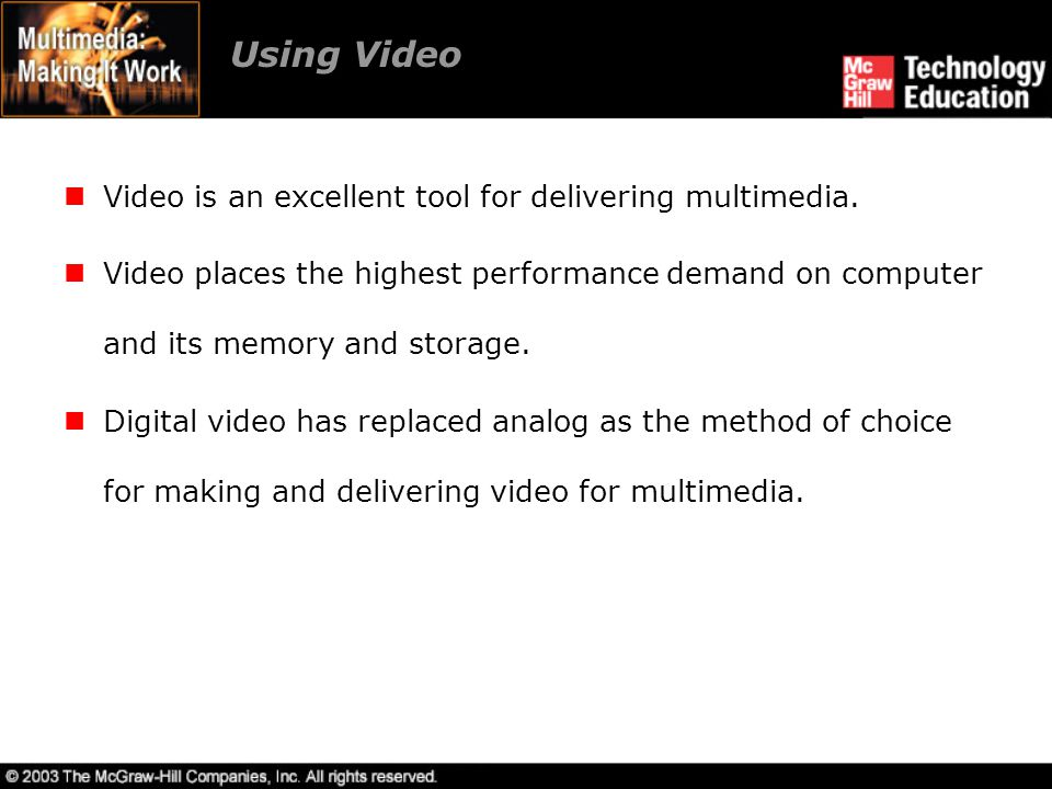 Using Video Video is an excellent tool for delivering multimedia. Video places the highest performance demand on computer and its memory and storage.