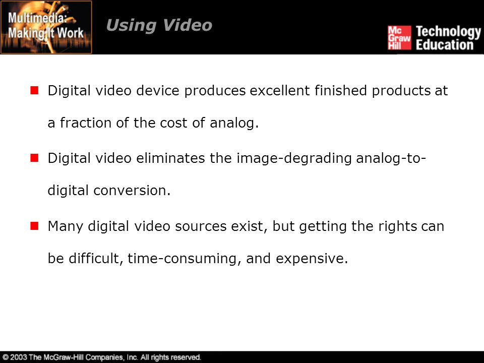 Using Video Digital video device produces excellent finished products at a fraction of the cost of analog. Digital video eliminates the image-degradin