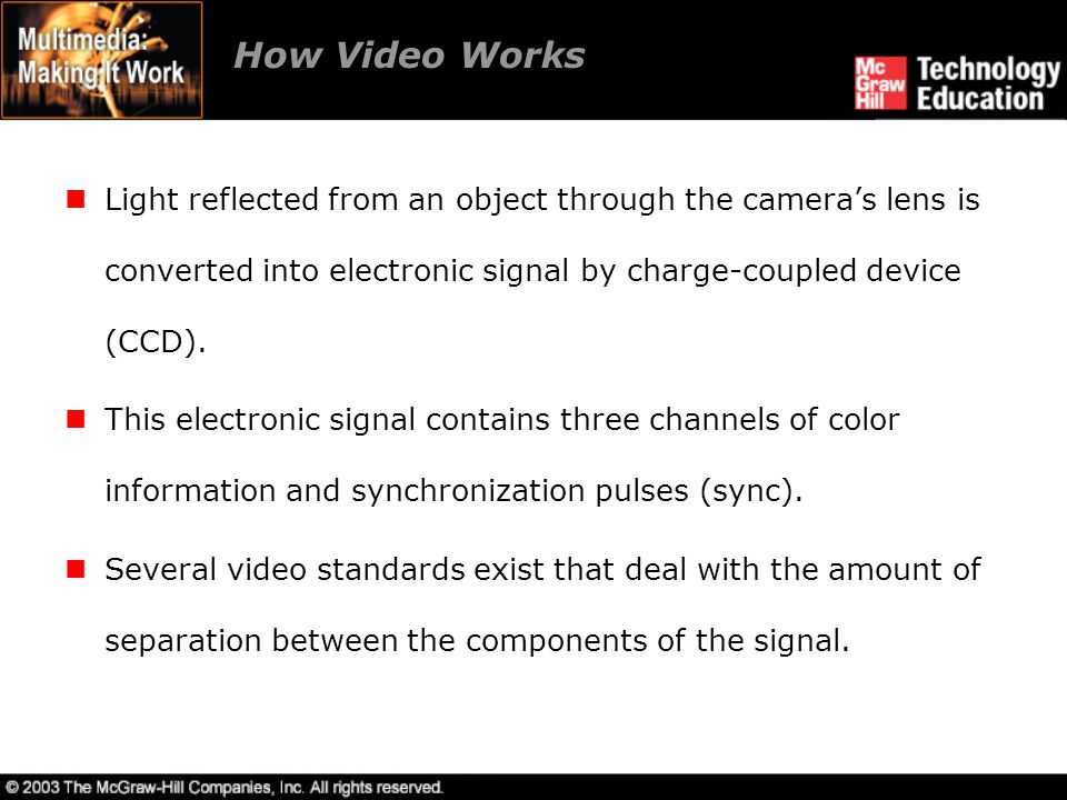 How Video Works Light reflected from an object through the cameras lens is converted into electronic signal by charge-coupled device (CCD). This elect