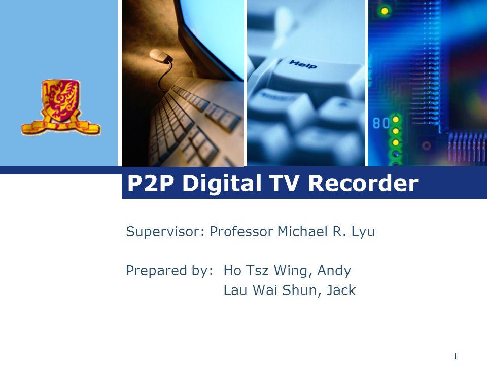 1 P2P Digital TV Recorder Supervisor: Professor Michael R.
