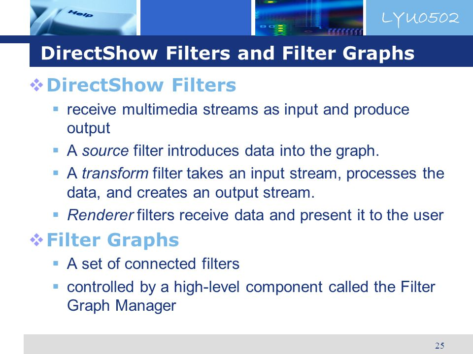 LYU0502 25 DirectShow Filters and Filter Graphs DirectShow Filters receive multimedia streams as input and produce output A source filter introduces data into the graph.